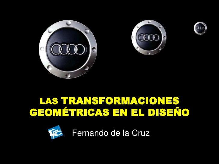LAS TRANSFORMACIONES GEOMÉTRICAS EN EL DISEÑO<br />Fernando de la Cruz<br />