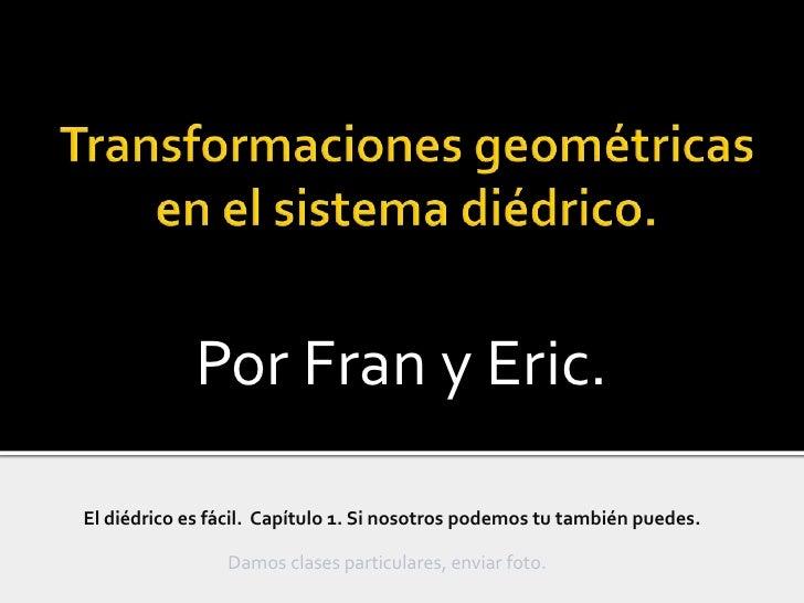 Transformacionesgeométricas en el sistema diédrico.<br />Por Fran y Eric.<br />El diédrico es fácil.  Capítulo 1. Si nosot...