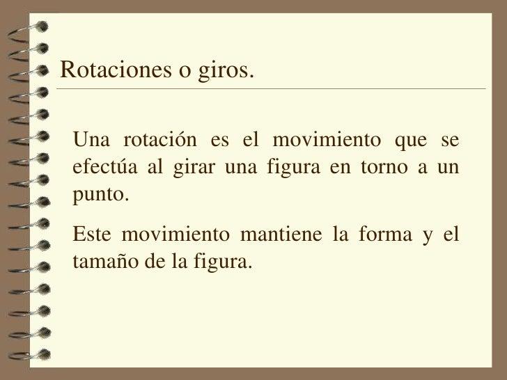 Rotaciones o giros.<br />Una rotación es el movimiento que se efectúa al girar una figura en torno a un punto. <br />Este ...