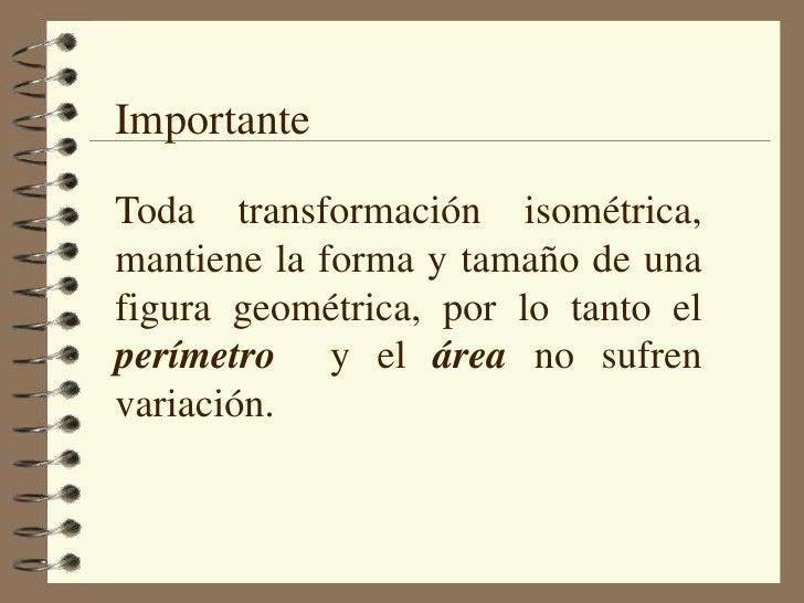 Importante<br />Toda transformación isométrica, mantiene la forma y tamaño de una figura geométrica, por lo tanto el perím...