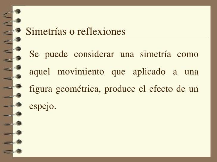 Simetrías o reflexiones<br />Se puede considerar una simetría como aquel movimiento que aplicado a una figura geométrica, ...