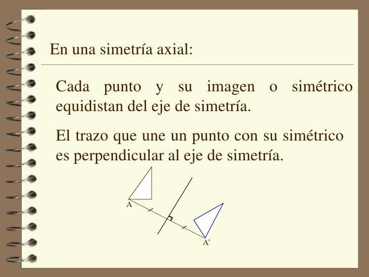 En una simetría axial:<br />Cada punto y su imagen o simétrico equidistan del eje de simetría.<br />El trazo que une un pu...