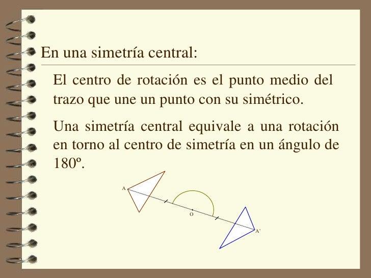 En una simetría central:<br />El centro de rotación es el punto medio del trazo que une un punto con su simétrico.<br />Un...
