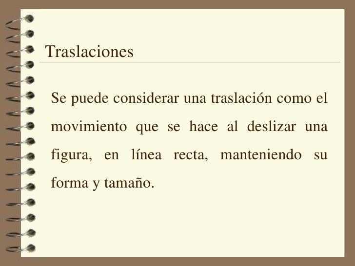 Traslaciones<br />Se puede considerar una traslación como el movimiento que se hace al deslizar una figura, en línea recta...