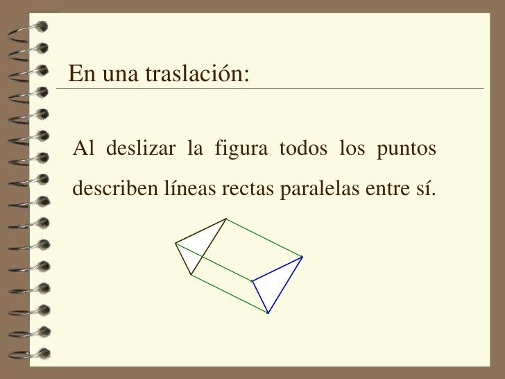 En una traslación:<br />Al deslizar la figura todos los puntos describen líneas rectas paralelas entre sí.<br />