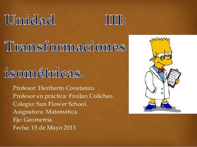  Profesor: Heriberto Constanzo. Profesor en práctica: Froilan Colicheo. Colegio: Sun Flower School. Asignatura: Matemá...