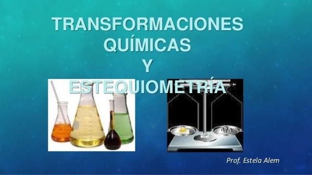 TRANSFORMACIONES QUÍMICAS Y ESTEQUIOMETRÍA  Prof. Estela Alem
