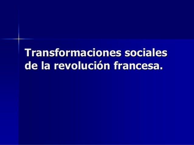 Transformaciones socialesde la revolución francesa.