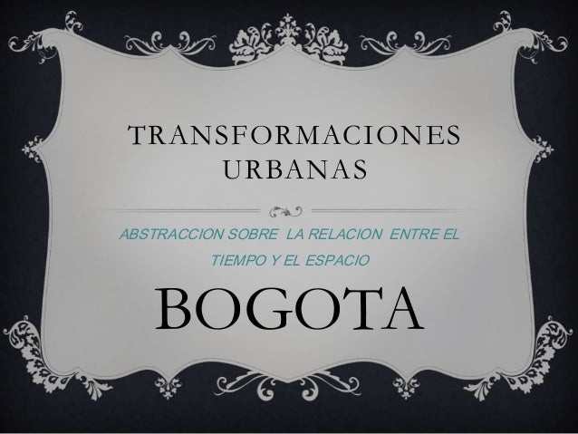 TRANSFORMACIONES URBANAS ABSTRACCION SOBRE LA RELACION ENTRE EL TIEMPO Y EL ESPACIO BOGOTA