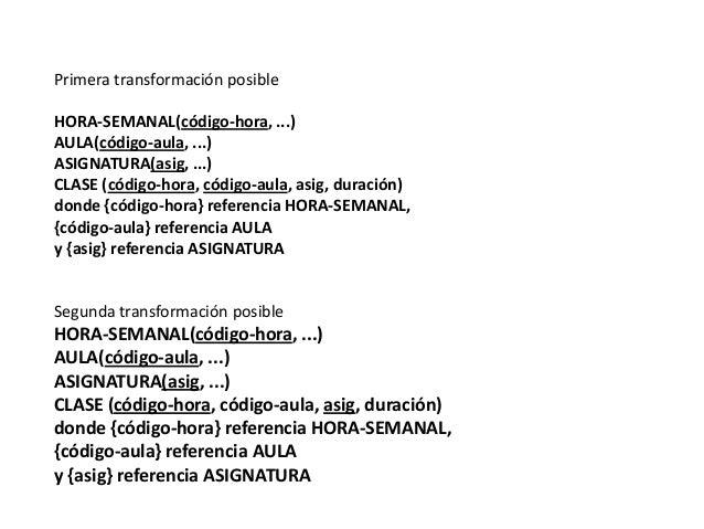 Primera transformación posible HORA-SEMANAL(código-hora, ...) AULA(código-aula, ...) ASIGNATURA(asig, ...) CLASE (código-h...