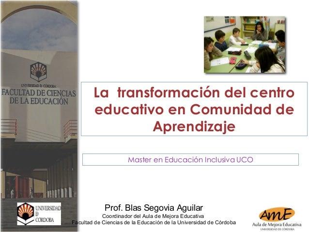 La transformación del centro educativo en Comunidad de Aprendizaje Master en Educación Inclusiva UCO Prof. Blas Segovia Ag...