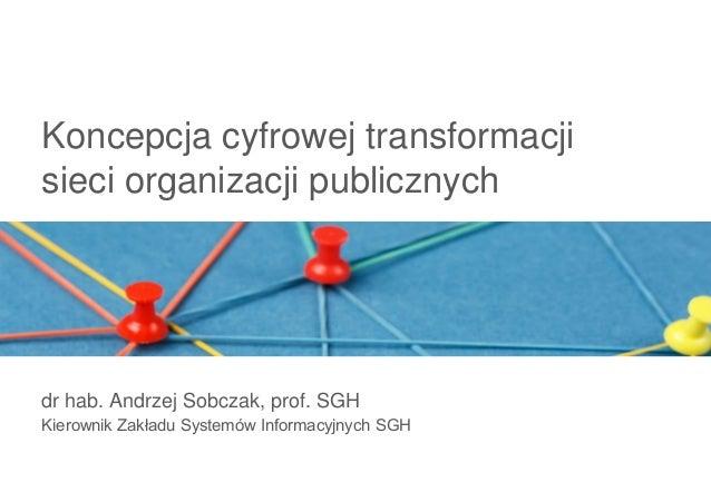 Koncepcja cyfrowej transformacjisieci organizacji publicznychdr hab. Andrzej Sobczak, prof. SGHKierownik Zakładu Systemów ...