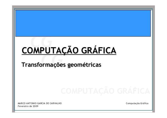 COMPUTAÇÃO GRÁFICA  Transformações geométricasMARCO ANTONIO GARCIA DE CARVALHO   Computação GráficaFevereiro de 2009