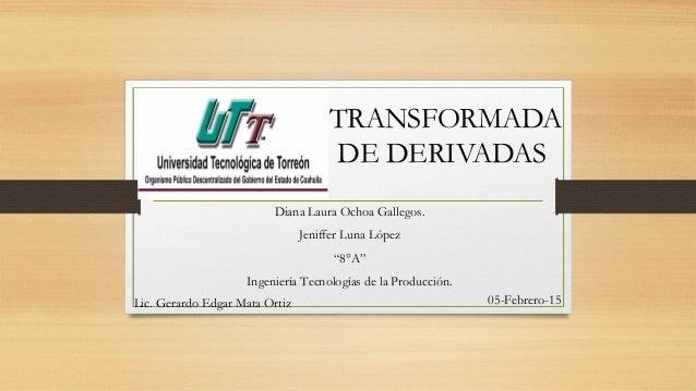 """TRANSFORMADA DE DERIVADAS Diana Laura Ochoa Gallegos. Jeniffer Luna López """"8°A"""" Ingeniería Tecnologías de la Producción. L..."""