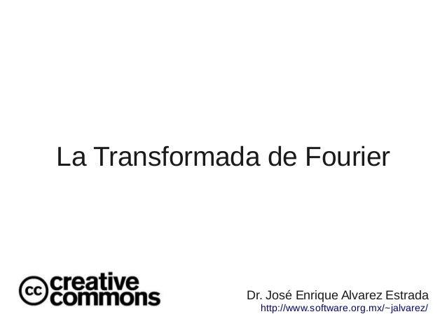 La Transformada de Fourier  Dr. José Enrique Alvarez Estrada http://www.software.org.mx/~jalvarez/