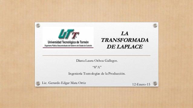 """LALA TRANSFORMADATRANSFORMADA DE LAPLACEDE LAPLACE Diana Laura Ochoa Gallegos. """"8°A"""" Ingeniería Tecnologías de la Producci..."""