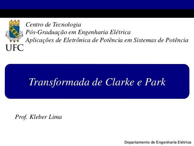 Prof. Kleber Lima Transformada de Clarke e Park Centro de Tecnologia Pós-Graduação em Engenharia Elétrica Aplicações de El...