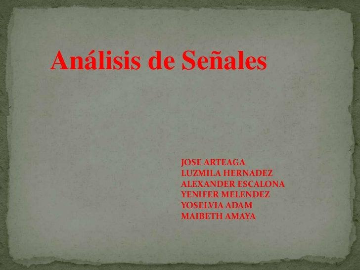 Análisis de Señales           JOSE ARTEAGA           LUZMILA HERNADEZ           ALEXANDER ESCALONA           YENIFER MELEN...