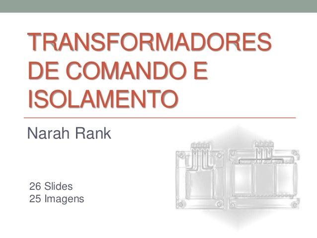 TRANSFORMADORES DE COMANDO E ISOLAMENTO Narah Rank  26 Slides 25 Imagens