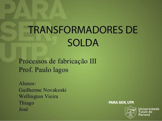 TRANSFORMADORES DE SOLDA Processos de fabricação III Prof. Paulo lagos Alunos: Guilherme Novakoski Wellington Vieira Thiag...