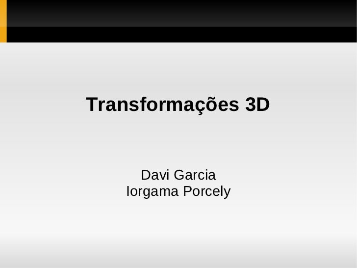 Transformações 3D      Davi Garcia   Iorgama Porcely
