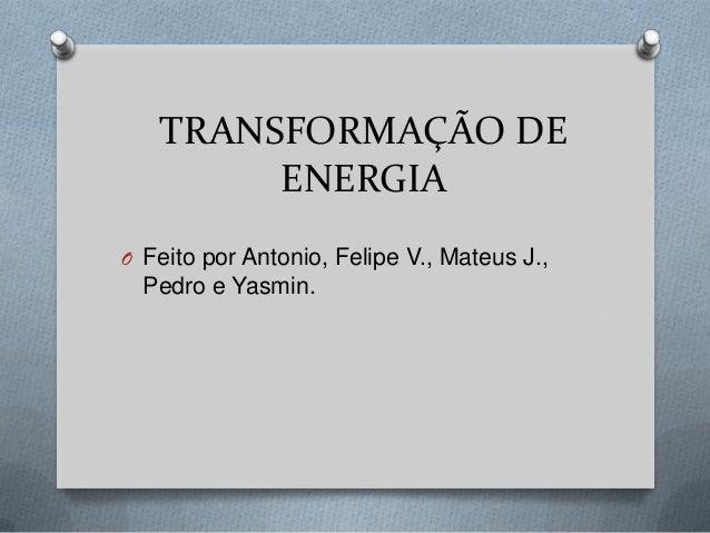TRANSFORMAÇÃO DE ENERGIA O Feito por Antonio, Felipe V., Mateus J.,  Pedro e Yasmin.