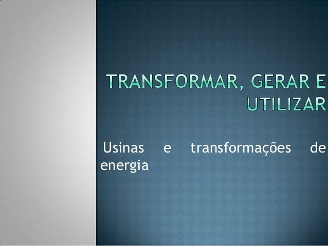 Usinas e energia  transformações  de