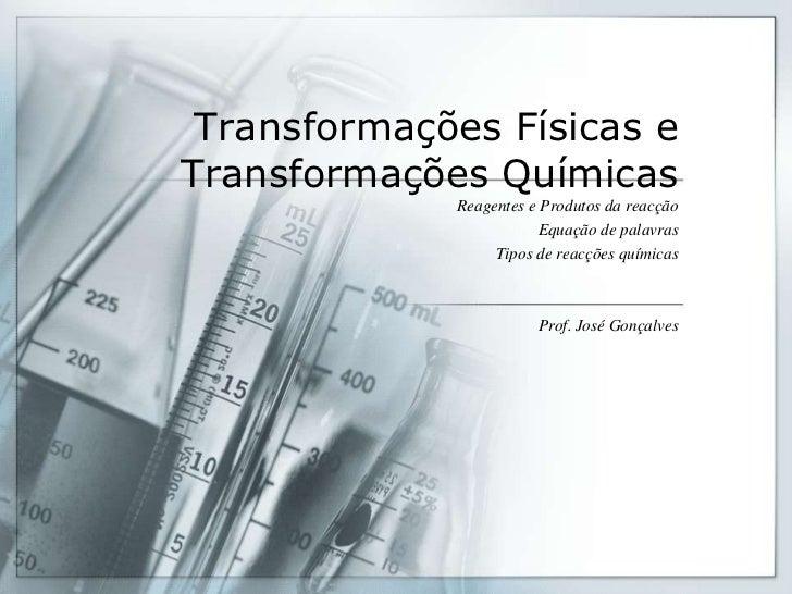TransformaçõesFísicas e TransformaçõesQuímicas<br />Reagentes e Produtosdareacção<br />Equação de palavras<br />Tipos de r...