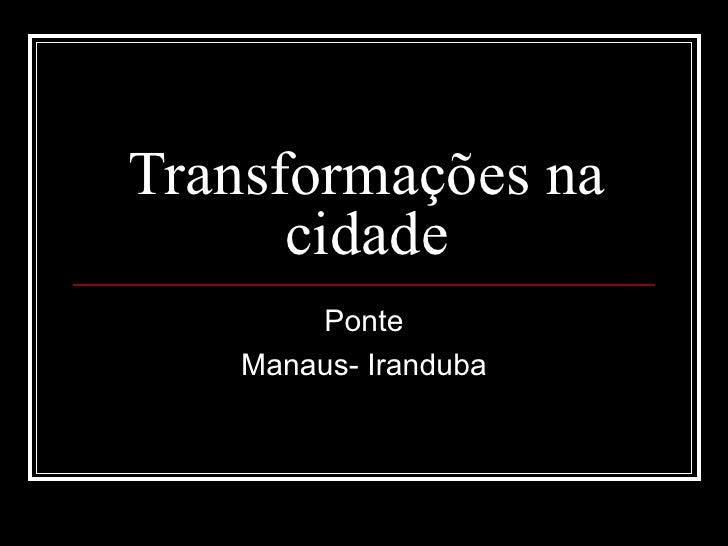 Transformações na cidade Ponte Manaus- Iranduba