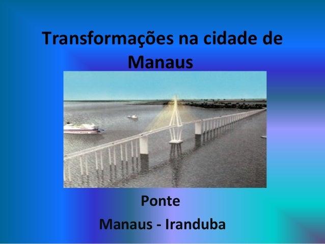 Transformações na cidade de Manaus Ponte Manaus - Iranduba
