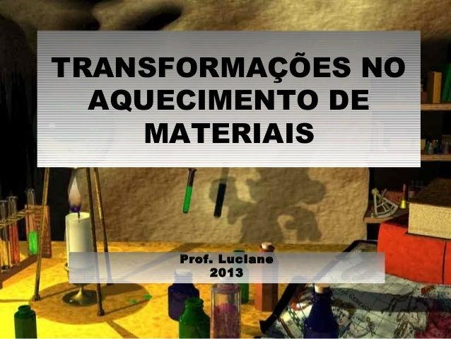 TRANSFORMAÇÕES NO AQUECIMENTO DE MATERIAIS Prof. Luciane 2013