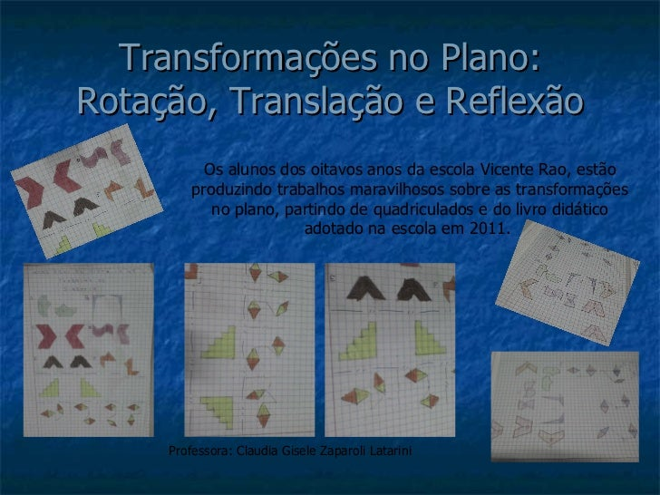 Transformações no Plano: Rotação, Translação e Reflexão Os alunos dos oitavos anos da escola Vicente Rao, estão produzindo...