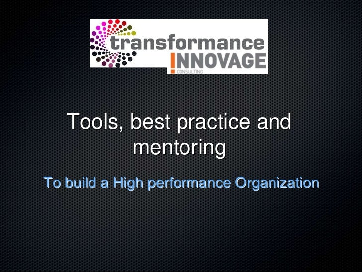 Tools, best practice and          mentoringTo build a High performance Organization