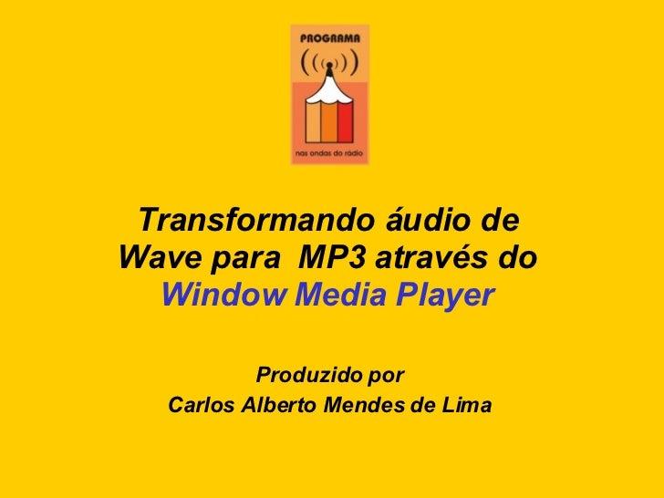 Transformando áudio de  Wave para  MP3 através do  Window Media Player Produzido por Carlos Alberto Mendes de Lima