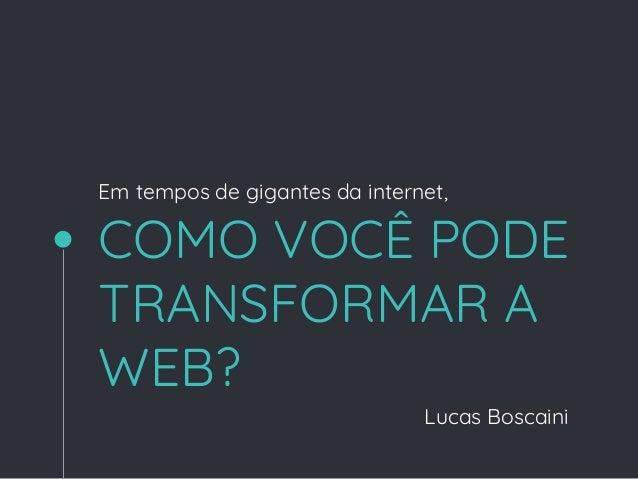 COMO VOCÊ PODE TRANSFORMAR A WEB? Lucas Boscaini Em tempos de gigantes da internet,