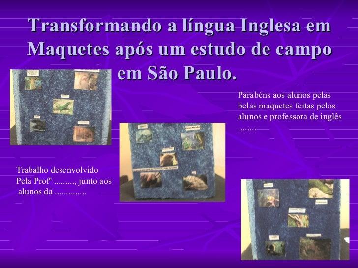 Transformando a língua Inglesa em Maquetes após um estudo de campo em São Paulo.  Trabalho desenvolvido  Pela Profª .........