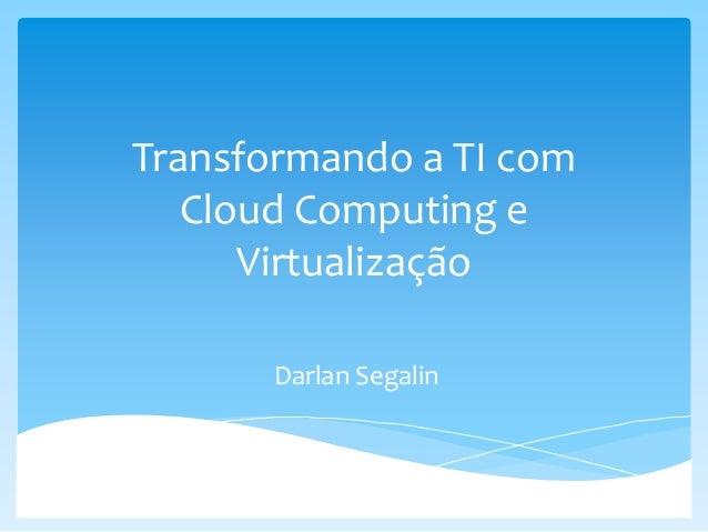 Transformando a TI com Cloud Computing e Virtualização Darlan Segalin
