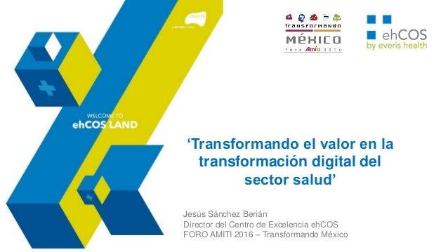 'Transformando el valor en la transformación digital del sector salud' Jesús Sánchez Berián Director del Centro de Excelen...