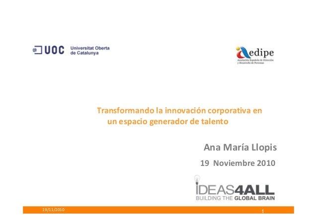 Transformando la innovación corporativa en 19/11/2010 Ana María Llopis 19 Noviembre 2010 Transformando la innovación corpo...