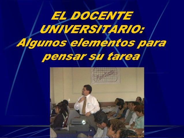 Dr.MartínLópezCalva/UIA Puebla/08 EL DOCENTE UNIVERSITARIO: Algunos elementos para pensar su tarea