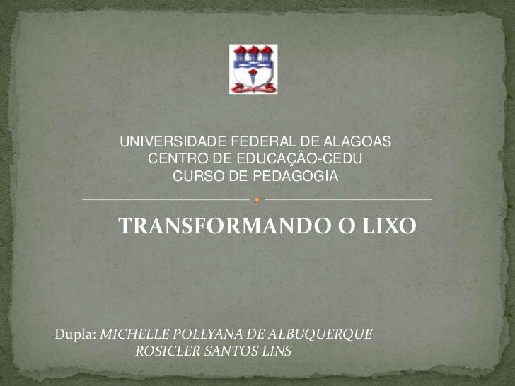 UNIVERSIDADE FEDERAL DE ALAGOAS          CENTRO DE EDUCAÇÃO-CEDU             CURSO DE PEDAGOGIA       TRANSFORMANDO O LIXO...