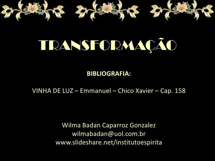 BIBLIOGRAFIA:<br />VINHA DE LUZ – Emmanuel – Chico Xavier – Cap. 158<br />Wilma Badan CaparrozGonzalez<br />wilmabadan@uol...