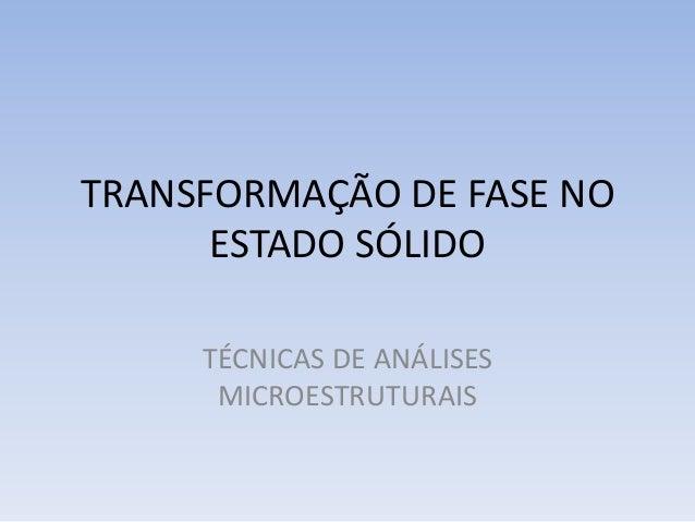 TRANSFORMAÇÃO DE FASE NO ESTADO SÓLIDO TÉCNICAS DE ANÁLISES MICROESTRUTURAIS