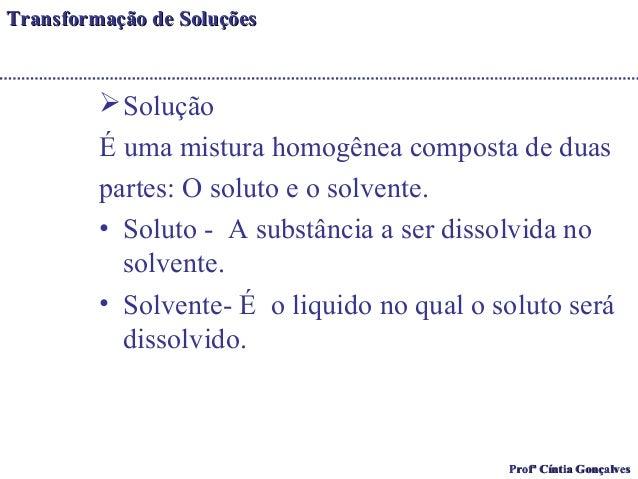 TTrraannssffoorrmmaaççããoo ddee SSoolluuççõõeess  Solução  É uma mistura homogênea composta de duas  partes: O soluto e o...