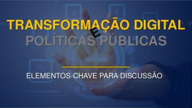 TRANSFORMAÇÃO DIGITAL POLÍTICAS PÚBLICAS ELEMENTOS-CHAVE PARA DISCUSSÃO