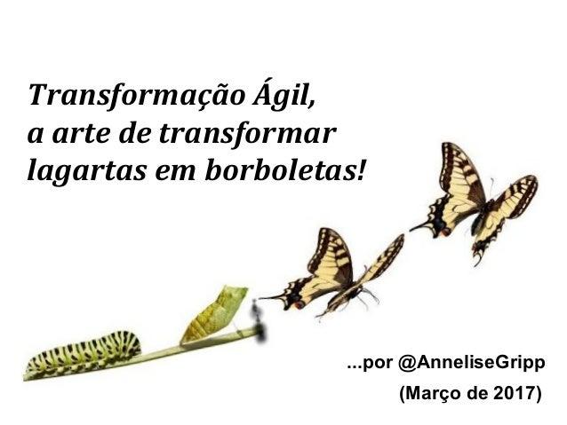 Transformação Ágil, a arte de transformar lagartas em borboletas! ...por @AnneliseGripp (Março de 2017)