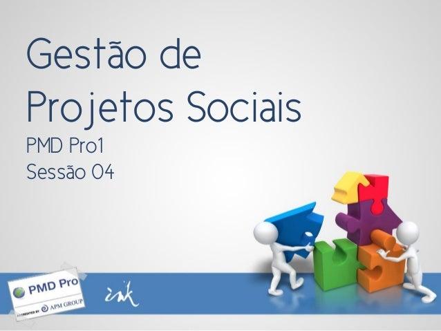 Gestão de Projetos Sociais PMD Pro1 Sessão 04