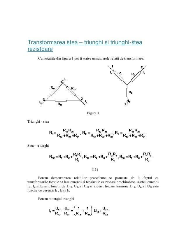 Transformarea stea – triunghi si triunghi-stea rezistoare Cu notatiile din figura 1 pot fi scrise urmatoarele relatii de t...