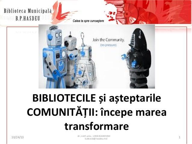 BIBLIOTECILE și așteptarile COMUNITĂȚII: începe marea transformare 10/24/13  dr., conf .univ., LIDIA KULIKOVSKI kulikovsk@...