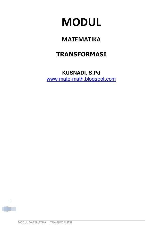 MODUL MATEMATIKA   TRANSFORMASI 1 MODUL MATEMATIKA TRANSFORMASI KUSNADI, S.Pd www.mate-math.blogspot.com